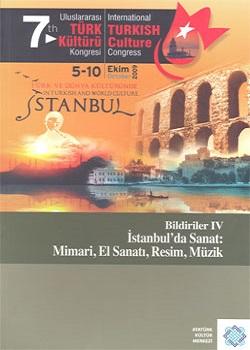 7. Uluslararası Türk Kültürü Kongresi Bildirileri: İstanbul'da Sanat: Mimari, El Sanatı, Resim Müzik, 2011
