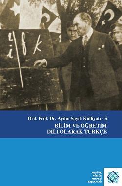 Ord. Prof. Dr. Aydın Sayılı Külliyatı - 5 Bilim ve Öğretim Dili Olarak Türkçe, 2019